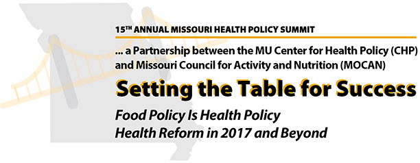 15th annual Missouri Health Policy Summit, a partnership between the MU Center for Health Policy (CHP) and Missouri Council for Activity and Nutrition (MOCAN). This 2017 theme is Setting the Table for Success: Food Policy is Health Policy - Health Reform in 2017 and Beyond.